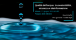 Qualità dell'acqua: tra sostenibilità sicurezza e disinformazione [EVENTO MILANO]
